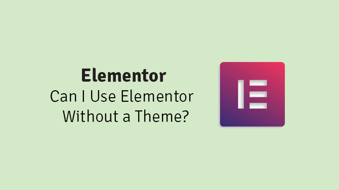 can i use elementor without a theme
